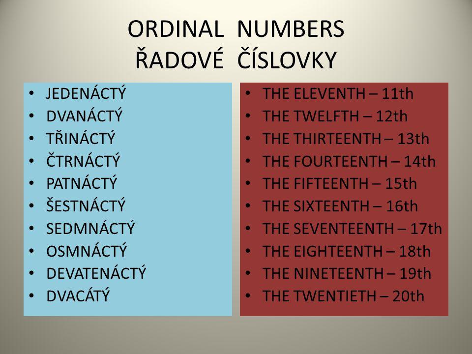 ORDINAL NUMBERS ŘADOVÉ ČÍSLOVKY JEDENÁCTÝ DVANÁCTÝ TŘINÁCTÝ ČTRNÁCTÝ PATNÁCTÝ ŠESTNÁCTÝ SEDMNÁCTÝ OSMNÁCTÝ DEVATENÁCTÝ DVACÁTÝ THE ELEVENTH – 11th THE TWELFTH – 12th THE THIRTEENTH – 13th THE FOURTEENTH – 14th THE FIFTEENTH – 15th THE SIXTEENTH – 16th THE SEVENTEENTH – 17th THE EIGHTEENTH – 18th THE NINETEENTH – 19th THE TWENTIETH – 20th