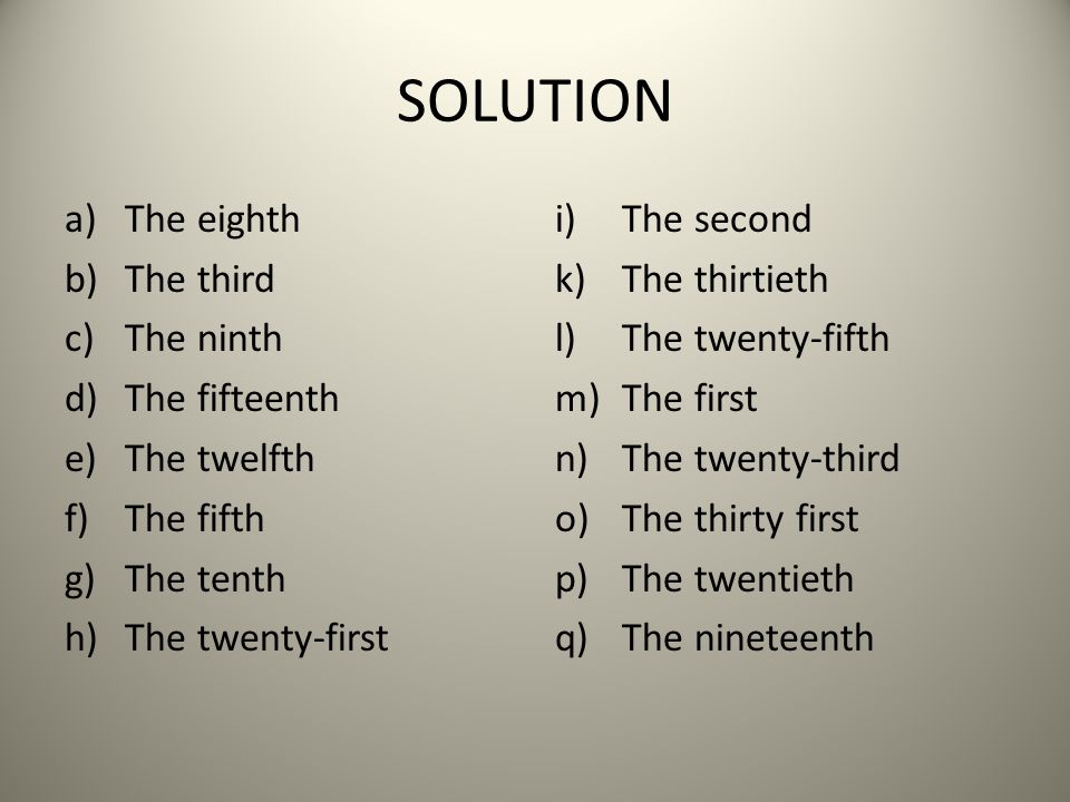 SOLUTION a)The eighth b)The third c)The ninth d)The fifteenth e)The twelfth f)The fifth g)The tenth h)The twenty-first i)The second k)The thirtieth l)The twenty-fifth m)The first n)The twenty-third o)The thirty first p)The twentieth q)The nineteenth