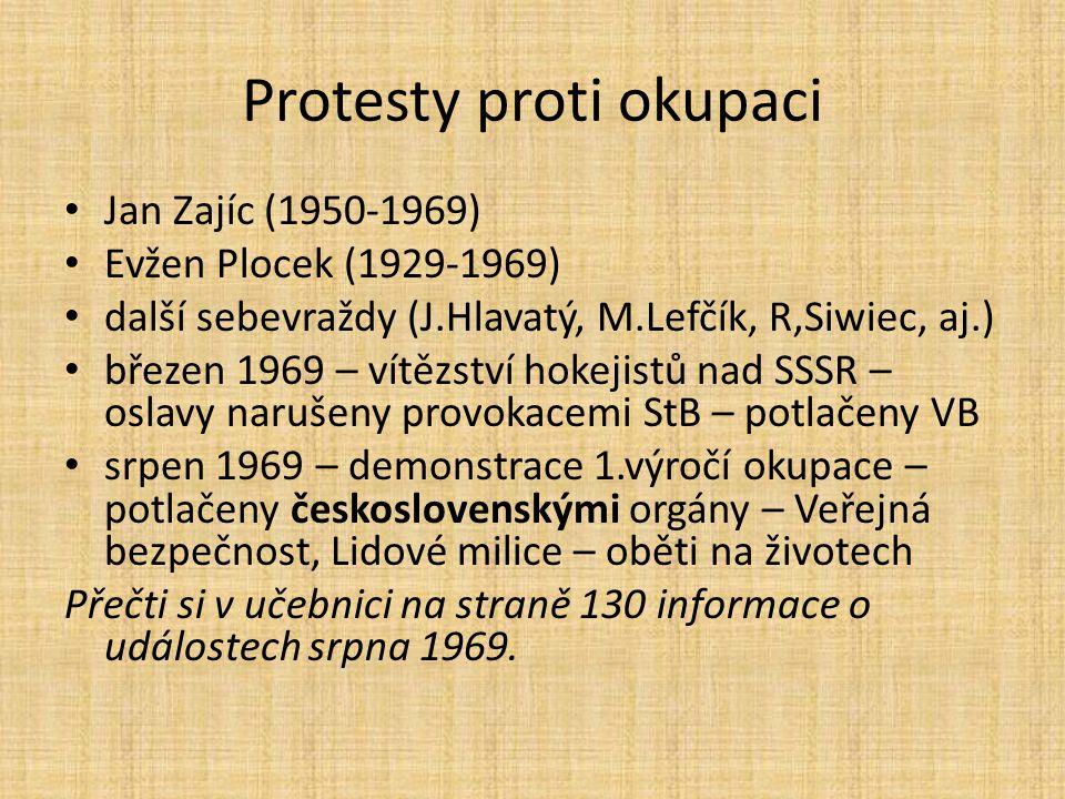 Protesty proti okupaci Jan Zajíc (1950-1969) Evžen Plocek (1929-1969) další sebevraždy (J.Hlavatý, M.Lefčík, R,Siwiec, aj.) březen 1969 – vítězství hokejistů nad SSSR – oslavy narušeny provokacemi StB – potlačeny VB srpen 1969 – demonstrace 1.výročí okupace – potlačeny československými orgány – Veřejná bezpečnost, Lidové milice – oběti na životech Přečti si v učebnici na straně 130 informace o událostech srpna 1969.