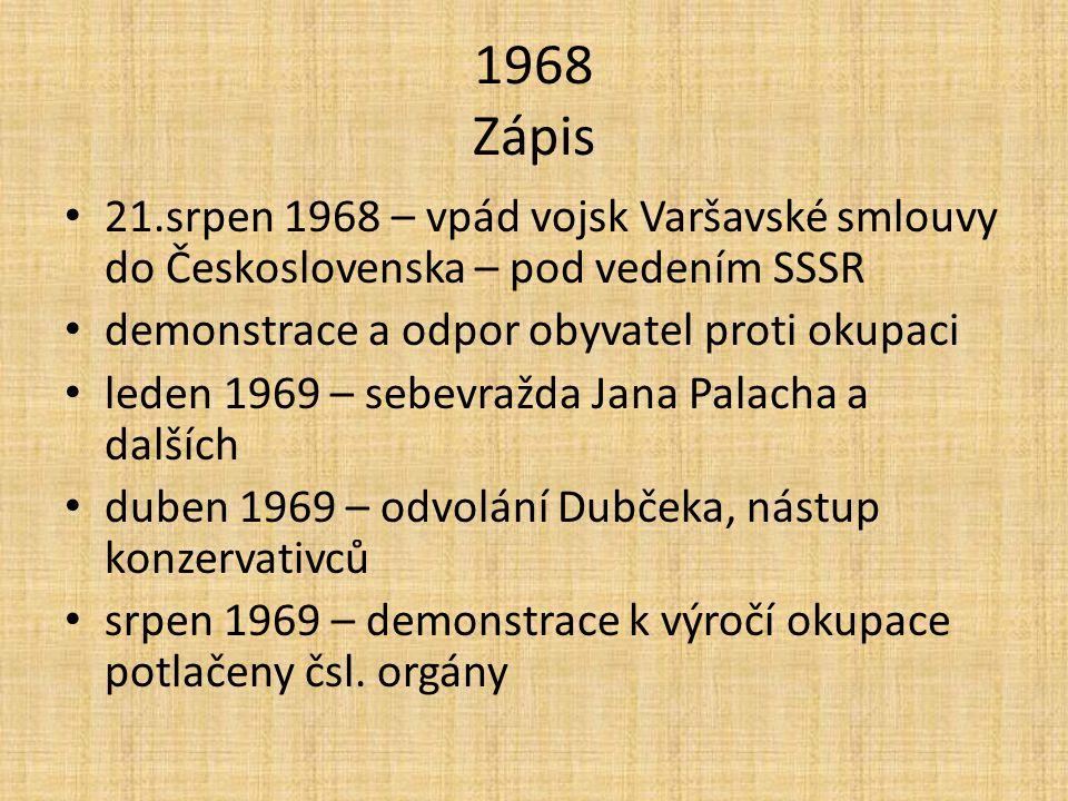1968 Zápis 21.srpen 1968 – vpád vojsk Varšavské smlouvy do Československa – pod vedením SSSR demonstrace a odpor obyvatel proti okupaci leden 1969 – sebevražda Jana Palacha a dalších duben 1969 – odvolání Dubčeka, nástup konzervativců srpen 1969 – demonstrace k výročí okupace potlačeny čsl.