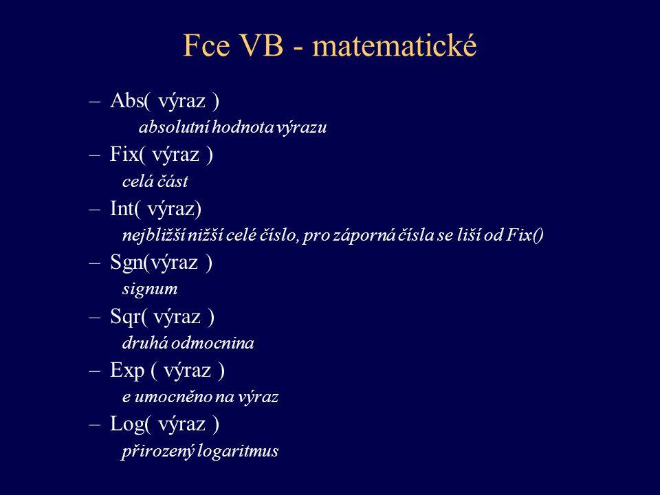 Fce VB - matematické –Cos( výraz ) –Sin( výraz ) –Tan( výraz) –Atn(výraz ) goniometrické funkce –Rnd( typ ) náhodné číslo z intervalu <0;1) –Randomize ( výraz ) inicializuje generátor náhodných čísel