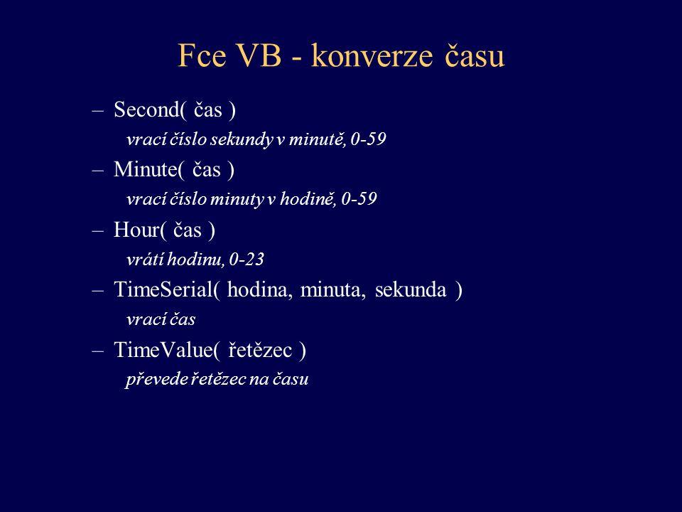 Fce VB - konverze času –Second( čas ) vrací číslo sekundy v minutě, 0-59 –Minute( čas ) vrací číslo minuty v hodině, 0-59 –Hour( čas ) vrátí hodinu, 0