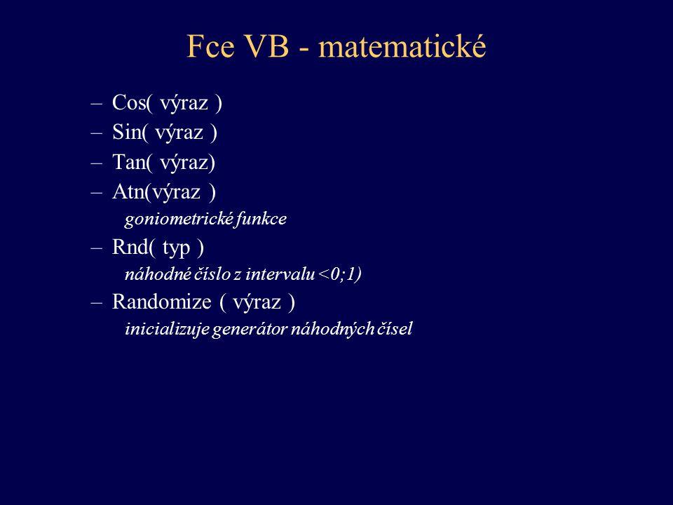 Fce VB - matematické –Cos( výraz ) –Sin( výraz ) –Tan( výraz) –Atn(výraz ) goniometrické funkce –Rnd( typ ) náhodné číslo z intervalu <0;1) –Randomize