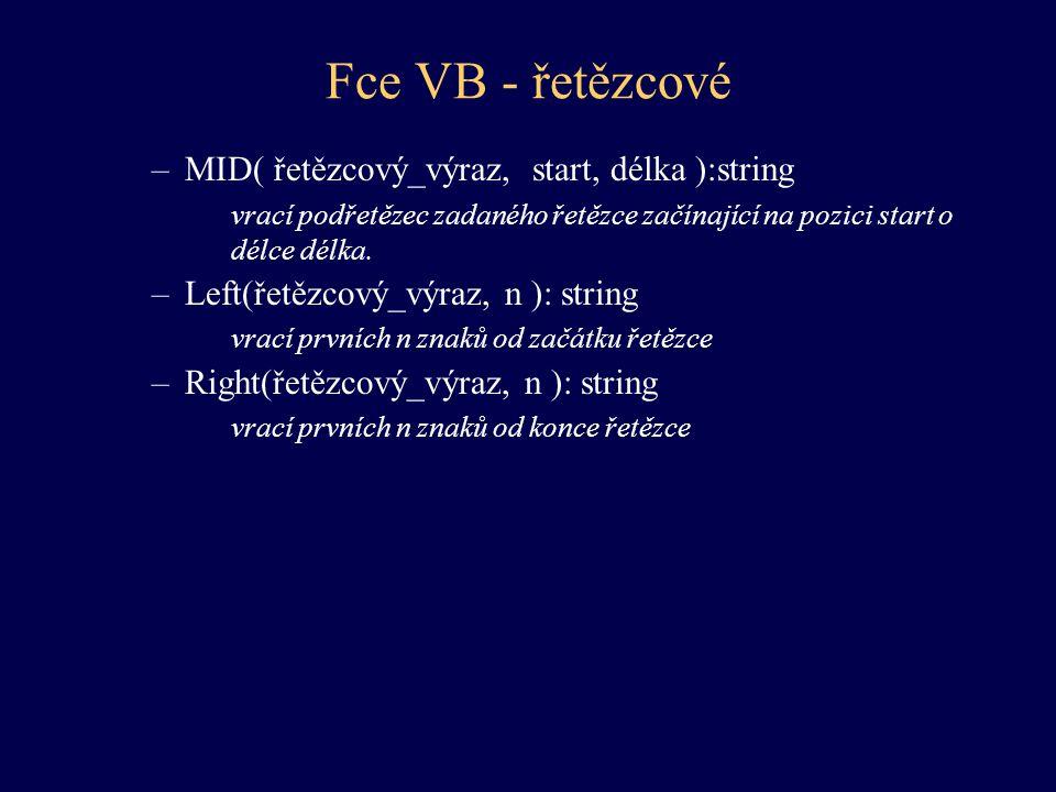 Fce VB - řetězcové –MID( řetězcový_výraz, start, délka ):string vrací podřetězec zadaného řetězce začínající na pozici start o délce délka. –Left(řetě