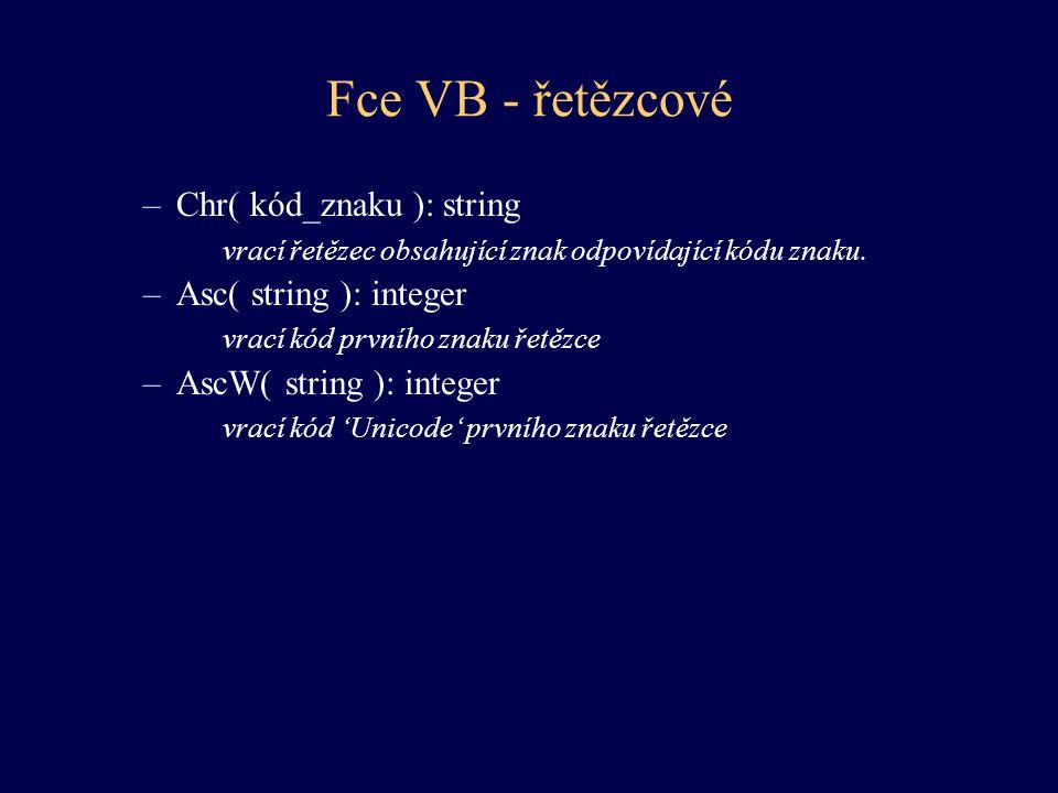 Fce VB - řetězcové –Chr( kód_znaku ): string vrací řetězec obsahující znak odpovídající kódu znaku. –Asc( string ): integer vrací kód prvního znaku ře