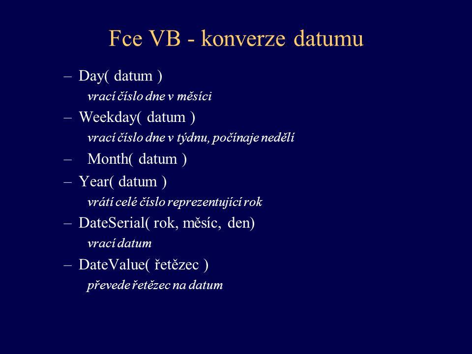 Fce VB - konverze datumu –Day( datum ) vrací číslo dne v měsíci –Weekday( datum ) vrací číslo dne v týdnu, počínaje nedělí –Month( datum ) –Year( datu