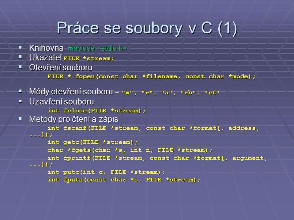 Práce se soubory v C (1)  Knihovna #include  Knihovna #include  Ukazatel FILE *stream;  Otevření souboru FILE * fopen(const char *filename, const char *mode);  Módy otevření souboru – w , r , a , rb , rt  Uzavření souboru int fclose(FILE *stream);  Metody pro čtení a zápis int fscanf(FILE *stream, const char *format[, address,...]); int getc(FILE *stream); char *fgets(char *s, int n, FILE *stream); int fprintf(FILE *stream, const char *format[, argument,...]); int putc(int c, FILE *stream); int fputs(const char *s, FILE *stream);