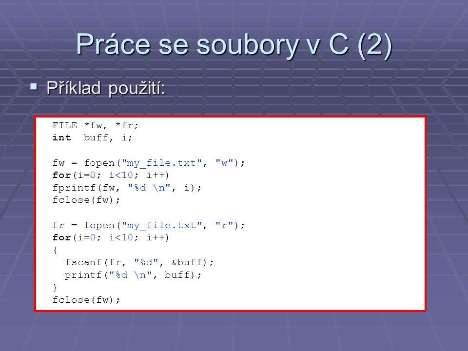 Práce se soubory v C (2)  Příklad použití: FILE *fw, *fr; int buff, i; fw = fopen( my_file.txt , w ); for(i=0; i<10; i++) fprintf(fw, %d \n , i); fclose(fw); fr = fopen( my_file.txt , r ); for(i=0; i<10; i++) { fscanf(fr, %d , &buff); printf( %d \n , buff); } fclose(fw);