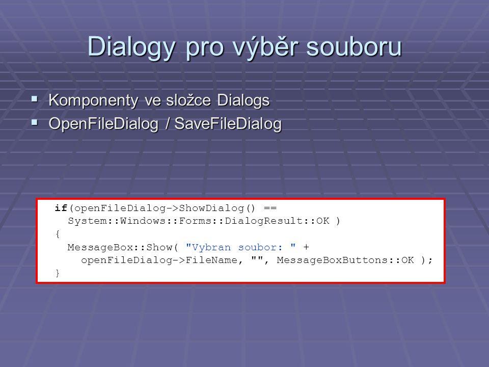 Dialogy pro výběr souboru  Komponenty ve složce Dialogs  OpenFileDialog / SaveFileDialog if(openFileDialog->ShowDialog() == System::Windows::Forms::DialogResult::OK ) { MessageBox::Show( Vybran soubor: + openFileDialog->FileName, , MessageBoxButtons::OK ); }