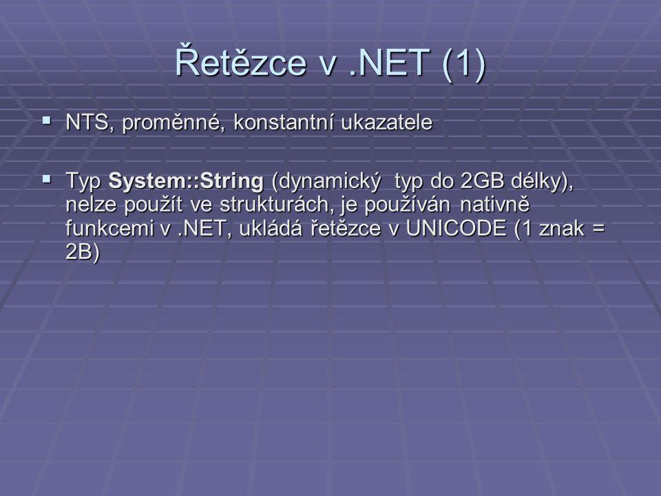 Řetězce v.NET (1)  NTS, proměnné, konstantní ukazatele  Typ System::String (dynamický typ do 2GB délky), nelze použít ve strukturách, je používán nativně funkcemi v.NET, ukládá řetězce v UNICODE (1 znak = 2B)
