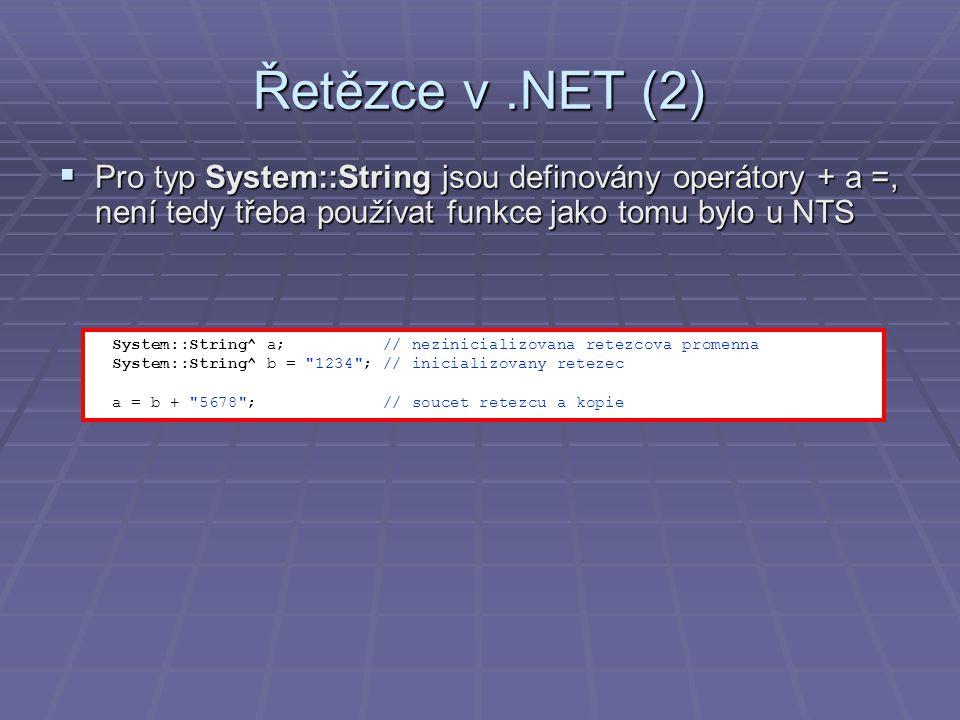 Řetězce v.NET (2)  Pro typ System::String jsou definovány operátory + a =, není tedy třeba používat funkce jako tomu bylo u NTS System::String^ a; // nezinicializovana retezcova promenna System::String^ b = 1234 ; // inicializovany retezec a = b + 5678 ; // soucet retezcu a kopie