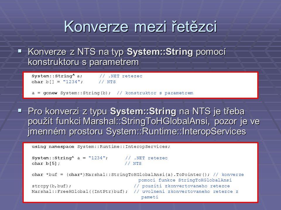 Konverze mezi řetězci  Konverze z NTS na typ System::String pomocí konstruktoru s parametrem  Pro konverzi z typu System::String na NTS je třeba použít funkci Marshal::StringToHGlobalAnsi, pozor je ve jmenném prostoru System::Runtime::InteropServices System::String ^ a; //.NET retezec char b[] = 1234 ; // NTS a = gcnew System::String(b); // konstruktor s parametrem using namespace System::Runtime::InteropServices; System::String^ a = 1234 ; //.NET retezec char b[5]; // NTS char *buf = (char*)Marshal::StringToHGlobalAnsi(a).ToPointer(); // konverze pomoci funkce StringToHGlobalAnsi strcpy(b,buf); // pouziti zkonvertovaneho retezce Marshal::FreeHGlobal((IntPtr)buf); // uvolneni zkonvertovaneho retezce z pameti