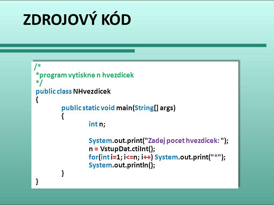 ZDROJOVÝ KÓD /* *program vytiskne n hvezdicek */ public class NHvezdicek { public static void main(String[] args) { int n; System.out.print(