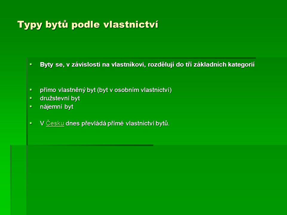 Typy bytů podle vlastnictví  Byty se, v závislosti na vlastníkovi, rozdělují do tří základních kategorií  přímo vlastněný byt (byt v osobním vlastnictví)  družstevní byt  nájemní byt  V Česku dnes převládá přímé vlastnictví bytů.