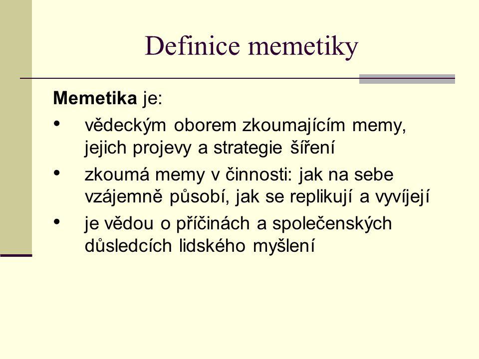 Definice memetiky Memetika je: vědeckým oborem zkoumajícím memy, jejich projevy a strategie šíření zkoumá memy v činnosti: jak na sebe vzájemně působí