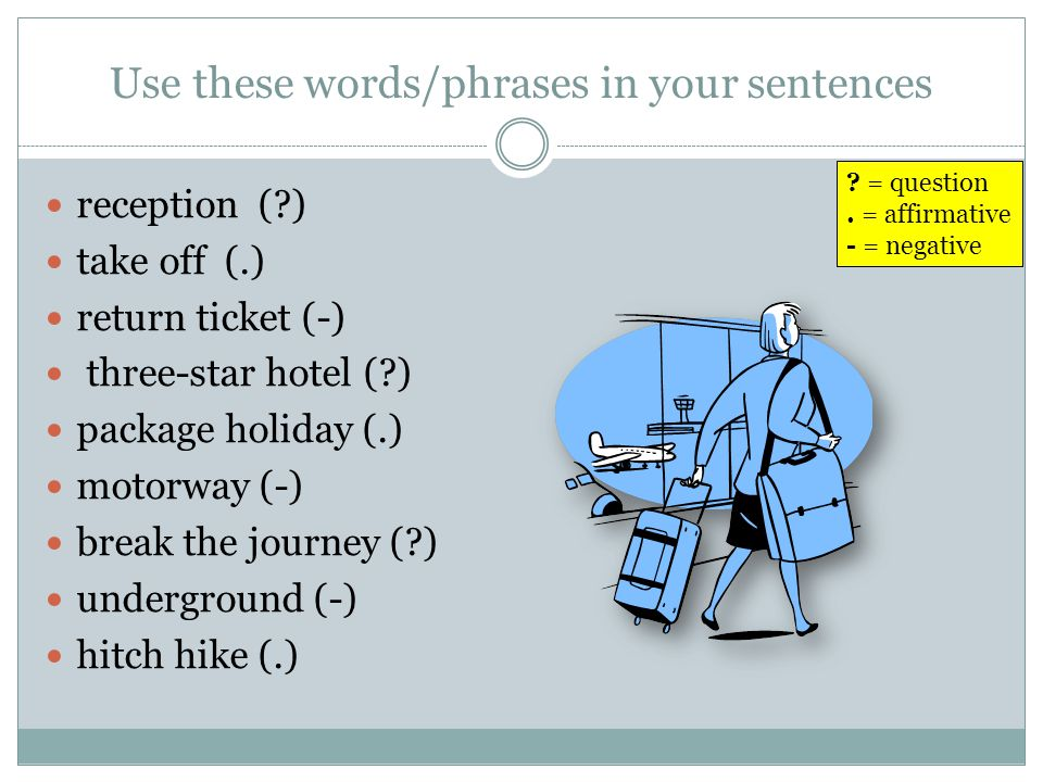 Use these words/phrases in your sentences reception (?) take off (.) return ticket (-) three-star hotel (?) package holiday (.) motorway (-) break the