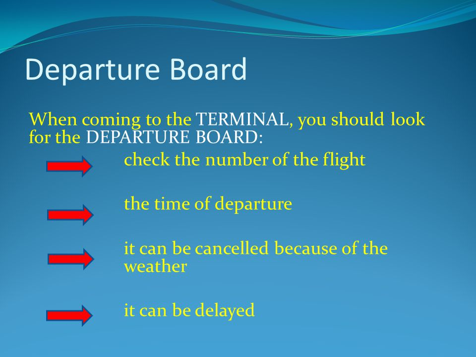 Departure Board When coming to the TERMINAL, you should look for the DEPARTURE BOARD: check the number of the flight the time of departure it can be cancelled because of the weather it can be delayed