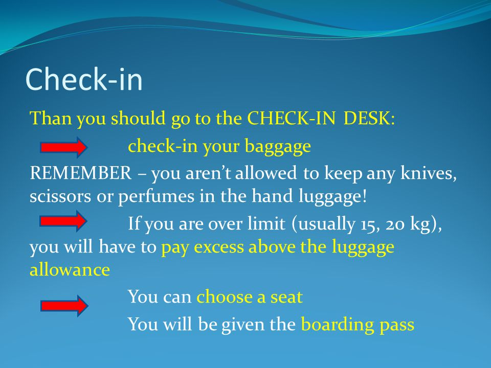 Check-in Than you should go to the CHECK-IN DESK: check-in your baggage REMEMBER – you aren't allowed to keep any knives, scissors or perfumes in the hand luggage.