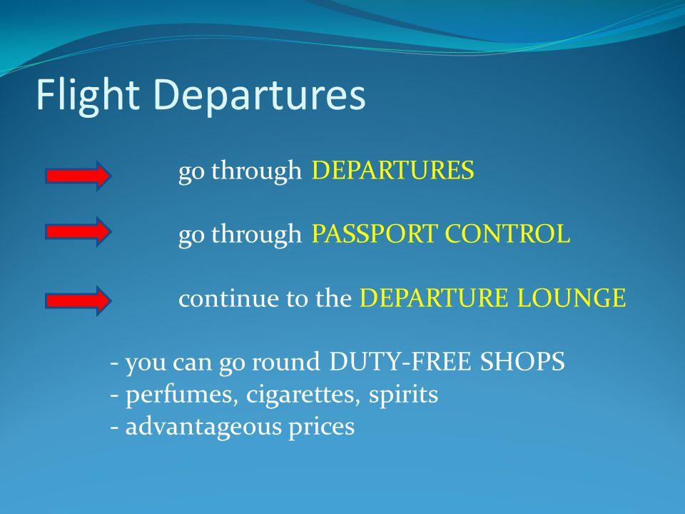Flight Departures go through DEPARTURES go through PASSPORT CONTROL continue to the DEPARTURE LOUNGE - you can go round DUTY-FREE SHOPS - perfumes, cigarettes, spirits - advantageous prices