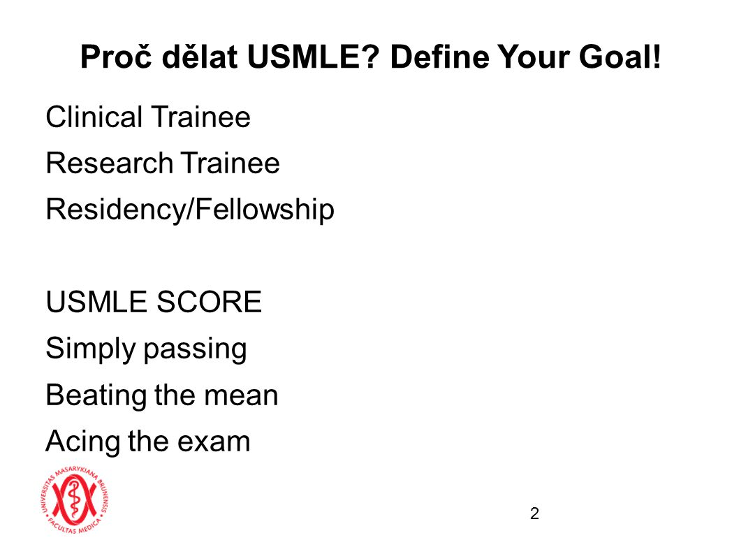 Clinical Trainee Research Trainee Residency/Fellowship USMLE SCORE Simply passing Beating the mean Acing the exam Proč dělat USMLE? Define Your Goal!