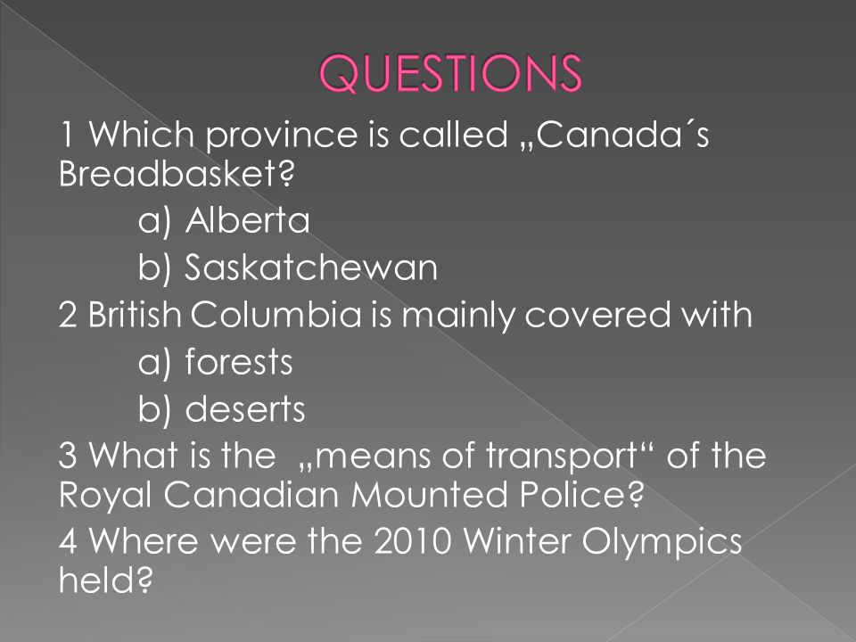 "1 Which province is called ""Canada´s Breadbasket? a) Alberta b) Saskatchewan 2 British Columbia is mainly covered with a) forests b) deserts 3 What is"