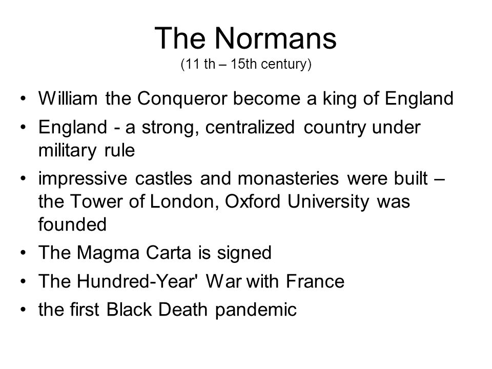 The Normans (11 th – 15th century) William the Conqueror become a king of England England - a strong, centralized country under military rule impressive castles and monasteries were built – the Tower of London, Oxford University was founded The Magma Carta is signed The Hundred-Year War with France the first Black Death pandemic