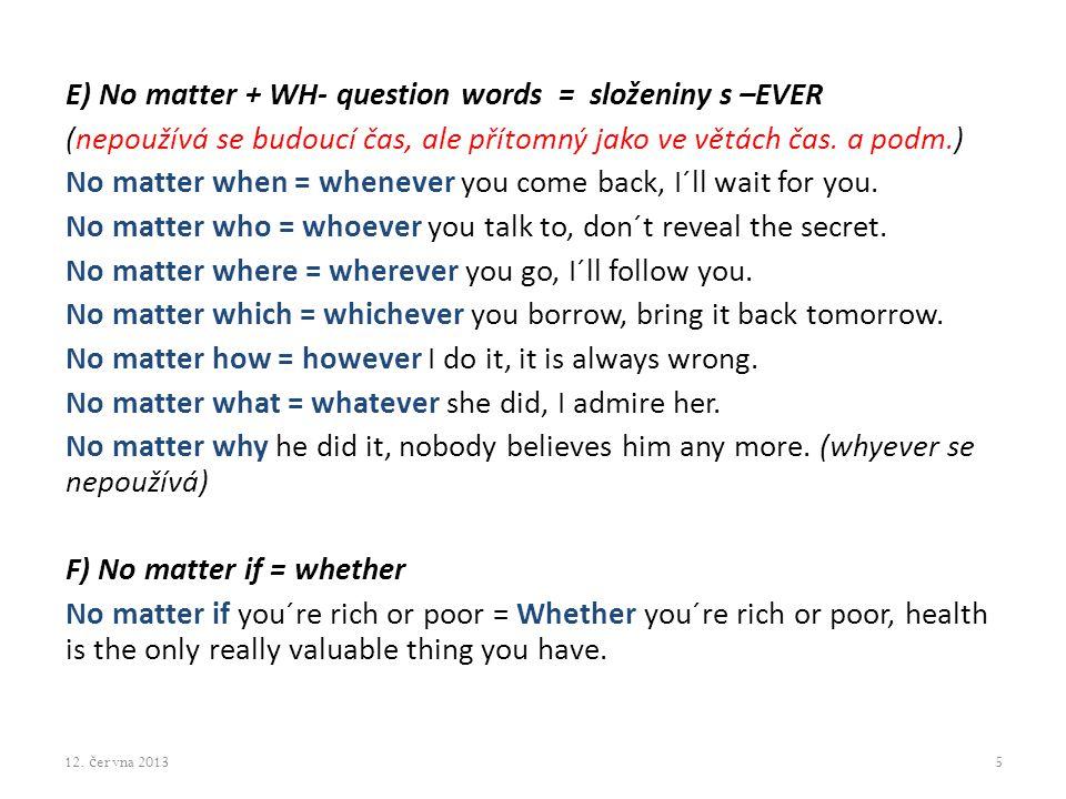 E) No matter + WH- question words = složeniny s –EVER (nepoužívá se budoucí čas, ale přítomný jako ve větách čas.