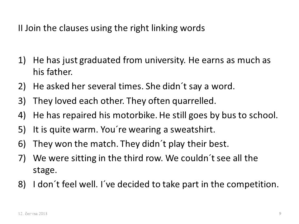 II Join the clauses using the right linking words 1)He has just graduated from university. He earns as much as his father. 2)He asked her several time