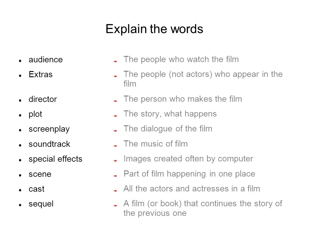 Explain the words audience Extras director plot screenplay soundtrack special effects scene cast sequel The people who watch the film The people (not actors) who appear in the film The person who makes the film The story, what happens The dialogue of the film The music of film Images created often by computer Part of film happening in one place All the actors and actresses in a film A film (or book) that continues the story of the previous one