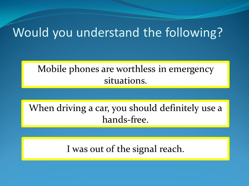 Would you understand the following? Mobile phones are worthless in emergency situations. When driving a car, you should definitely use a hands-free. I