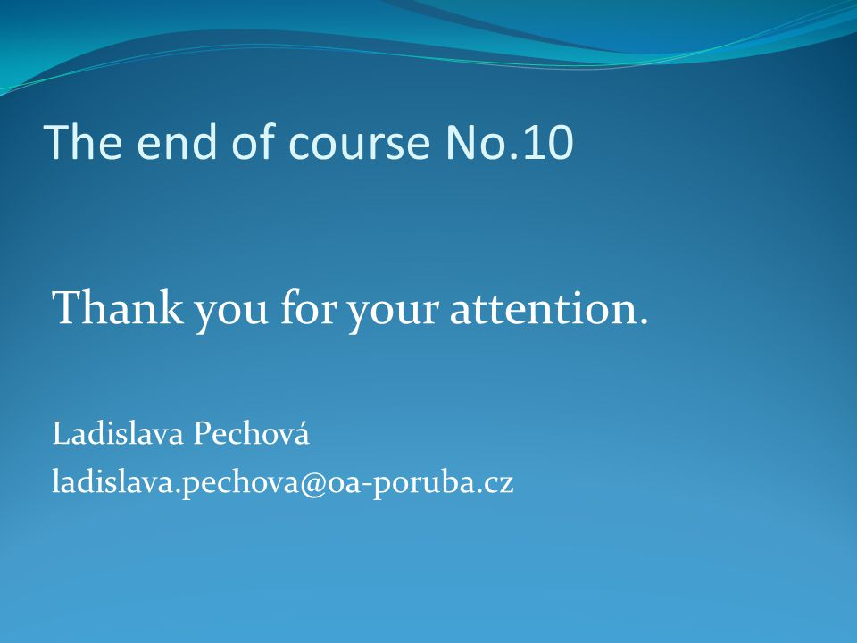 The end of course No.10 Thank you for your attention. Ladislava Pechová ladislava.pechova@oa-poruba.cz