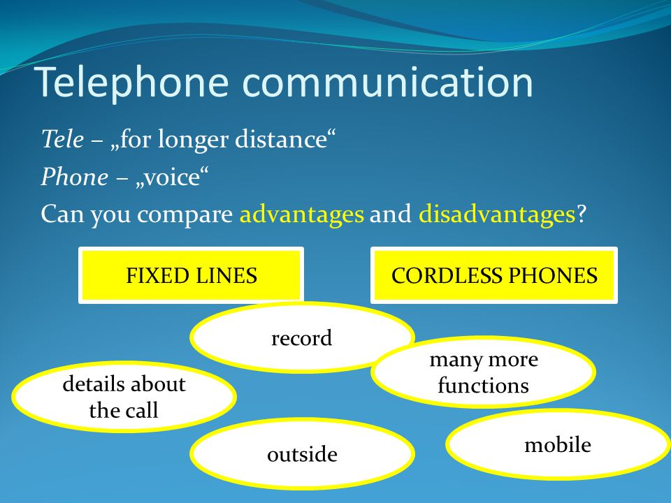 "Telephone communication Tele – ""for longer distance"" Phone – ""voice"" Can you compare advantages and disadvantages? FIXED LINESCORDLESS PHONES outside"