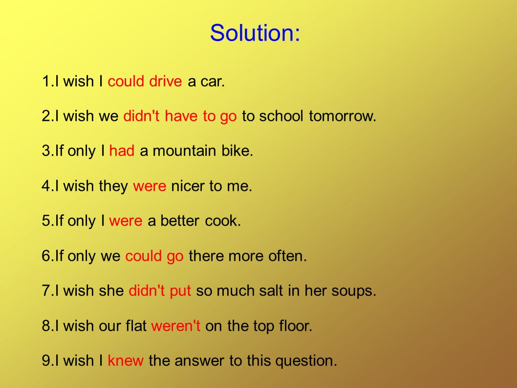 Solution: 1.I wish I could drive a car. 2.I wish we didn t have to go to school tomorrow.