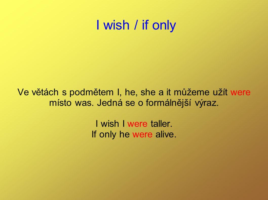 I wish / if only Ve větách s podmětem I, he, she a it můžeme užít were místo was. Jedná se o formálnější výraz. I wish I were taller. If only he were