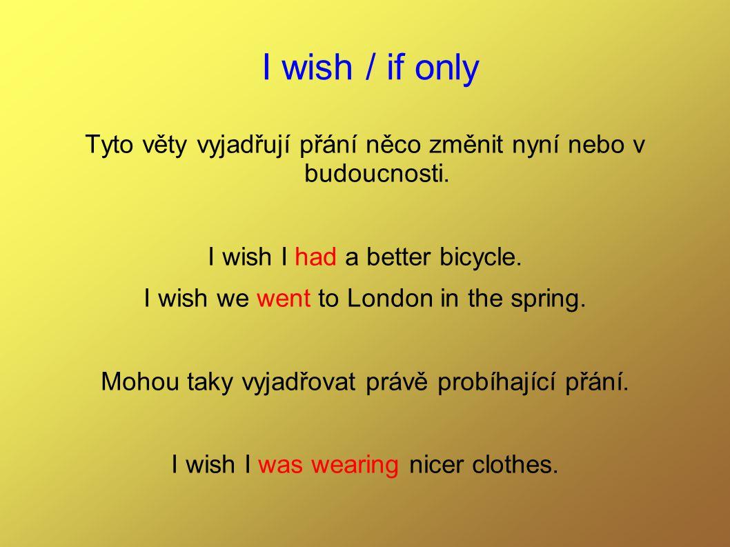 I wish / if only Tyto věty vyjadřují přání něco změnit nyní nebo v budoucnosti.
