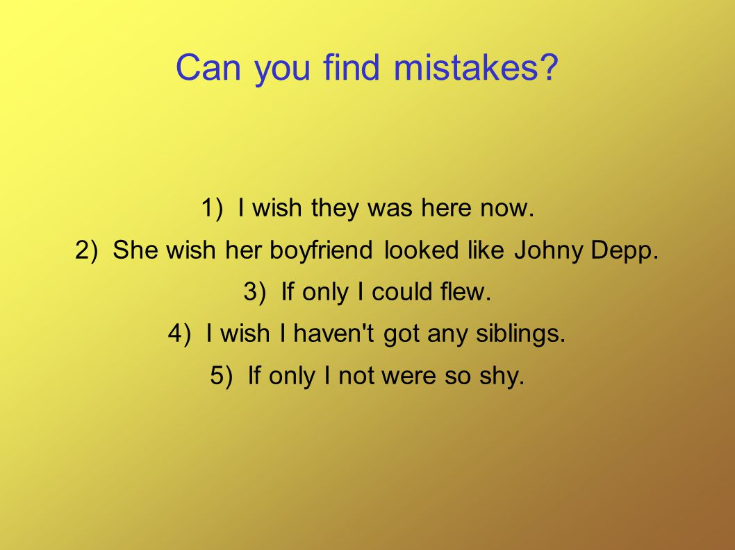 Solution: 1)I wish they were here now.2)She wishes her boyfriend looked like Johny Depp.