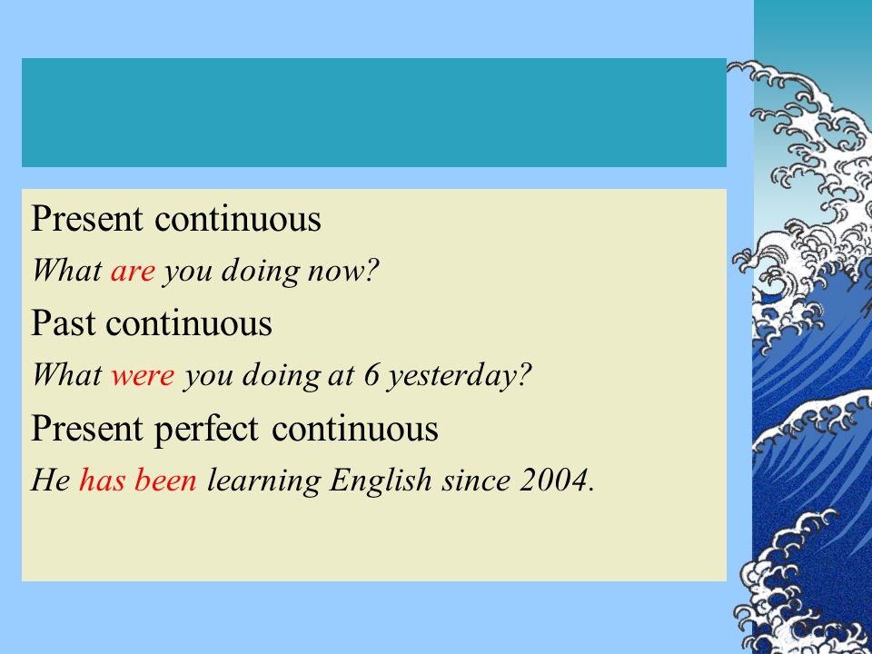 Present continuous What are you doing now? Past continuous What were you doing at 6 yesterday? Present perfect continuous He has been learning English