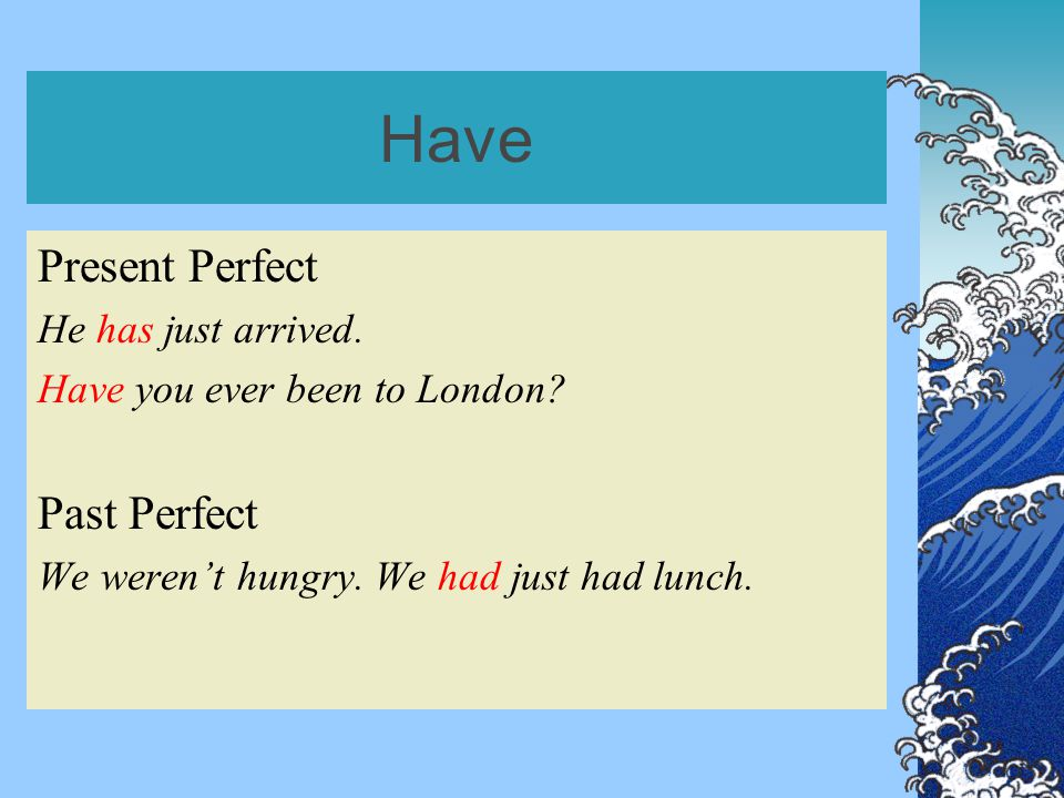 Have Present Perfect He has just arrived. Have you ever been to London.