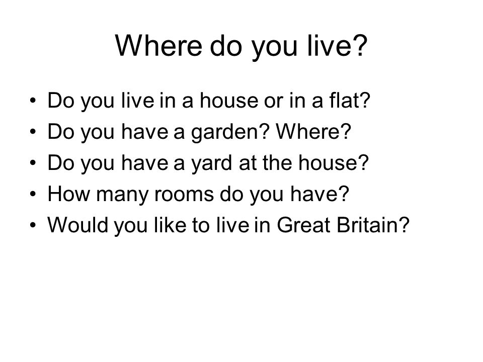 Where do you live? Do you live in a house or in a flat? Do you have a garden? Where? Do you have a yard at the house? How many rooms do you have? Woul
