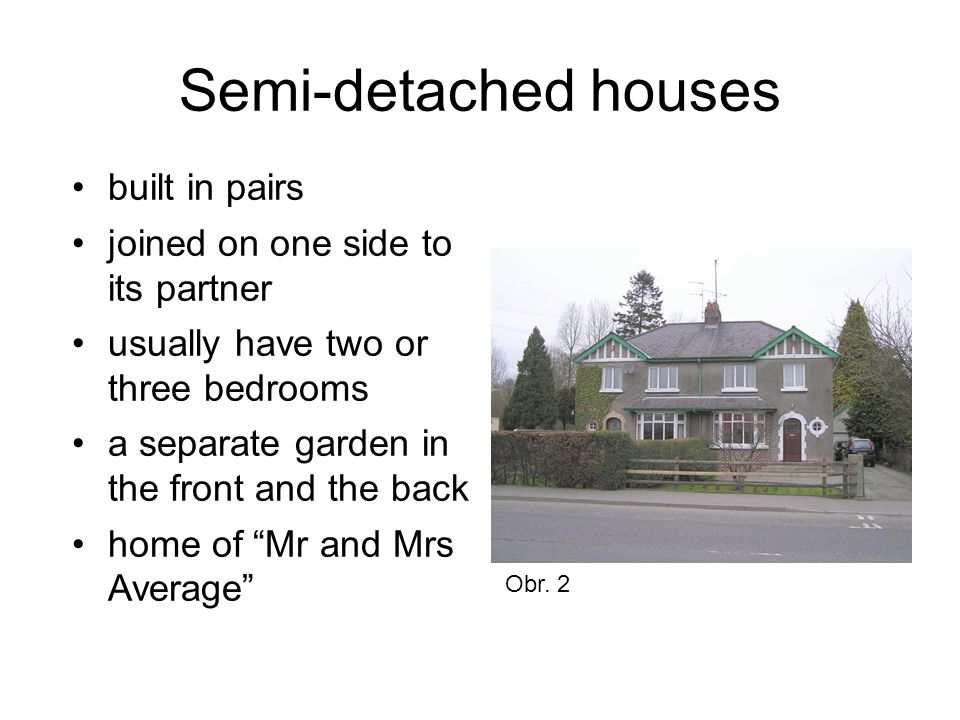Semi-detached houses built in pairs joined on one side to its partner usually have two or three bedrooms a separate garden in the front and the back h