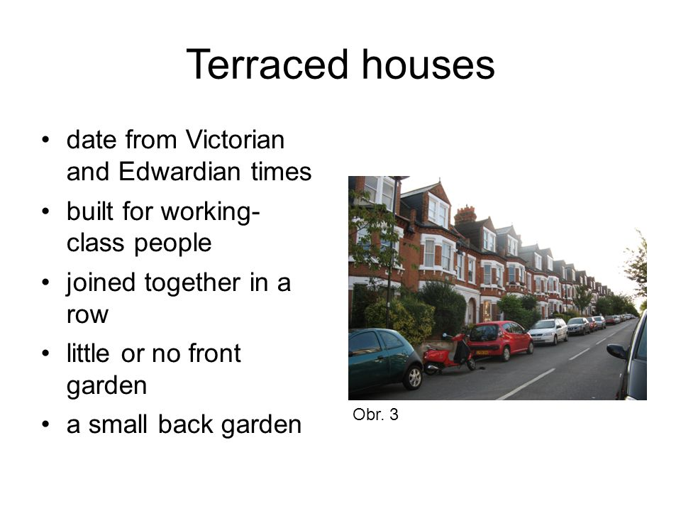 Terraced houses date from Victorian and Edwardian times built for working- class people joined together in a row little or no front garden a small back garden Obr.