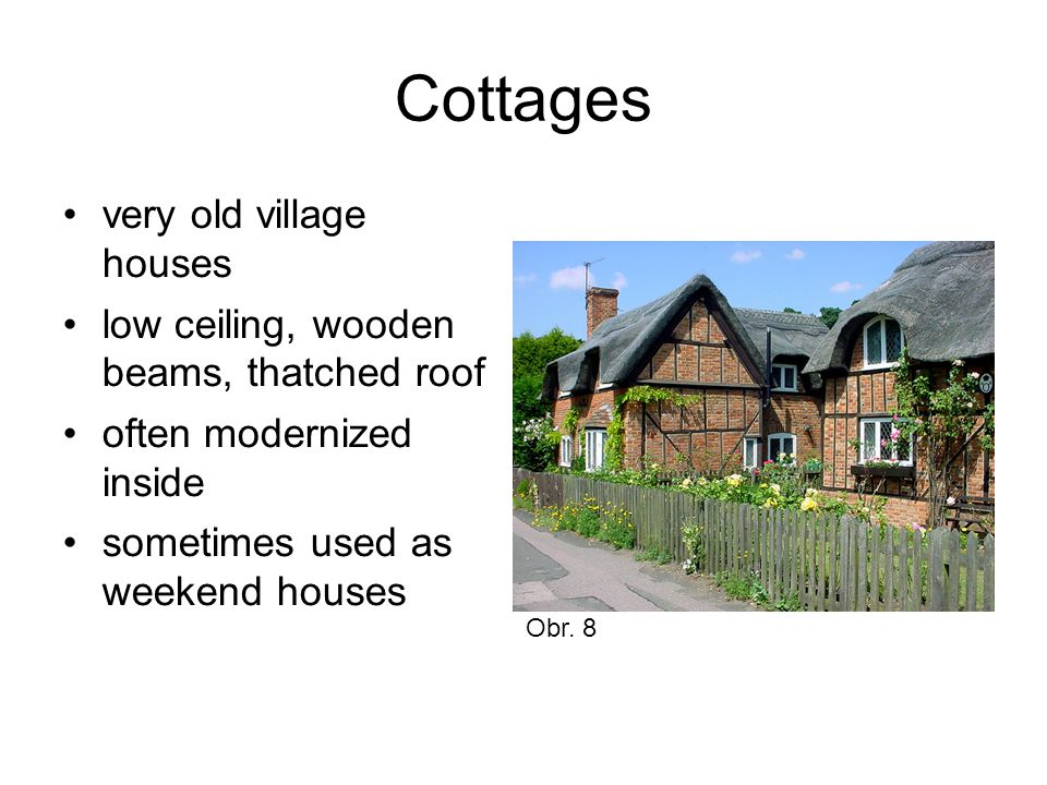 Cottages very old village houses low ceiling, wooden beams, thatched roof often modernized inside sometimes used as weekend houses Obr.