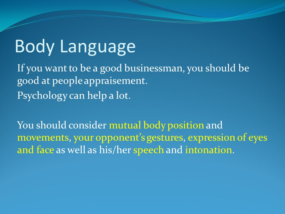 Body Language If you want to be a good businessman, you should be good at people appraisement. Psychology can help a lot. You should consider mutual b
