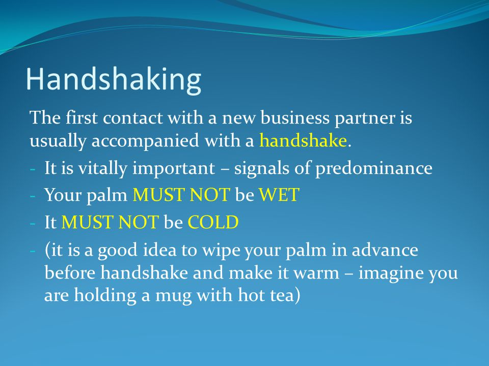 Handshaking The first contact with a new business partner is usually accompanied with a handshake. - It is vitally important – signals of predominance