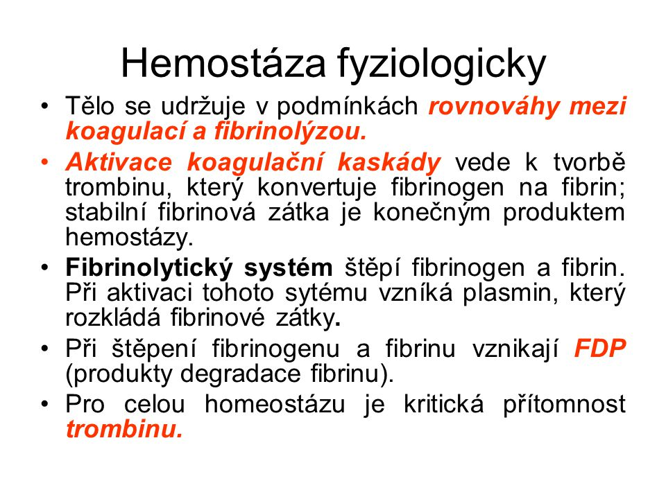 Hemostáza fyziologicky Tělo se udržuje v podmínkách rovnováhy mezi koagulací a fibrinolýzou. Aktivace koagulační kaskády vede k tvorbě trombinu, který