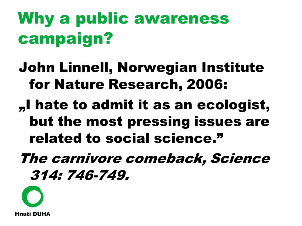 "Why a public awareness campaign? John Linnell, Norwegian Institute for Nature Research, 2006: ""I hate to admit it as an ecologist, but the most pressi"