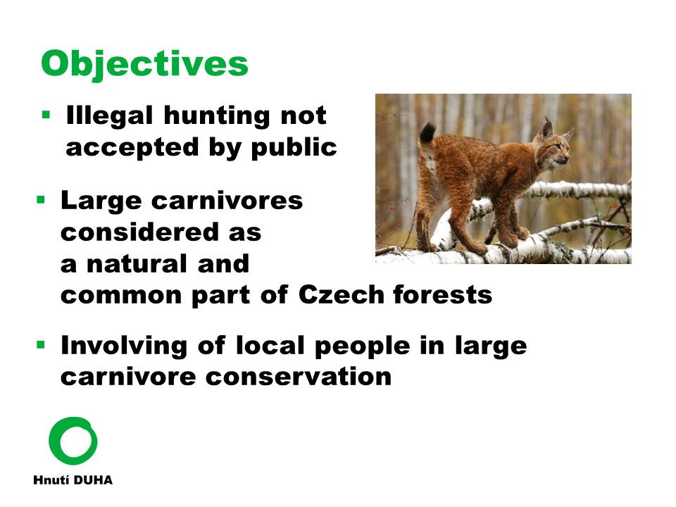 Objectives  Illegal hunting not accepted by public  Large carnivores considered as a natural and common part of Czech forests  Involving of local p