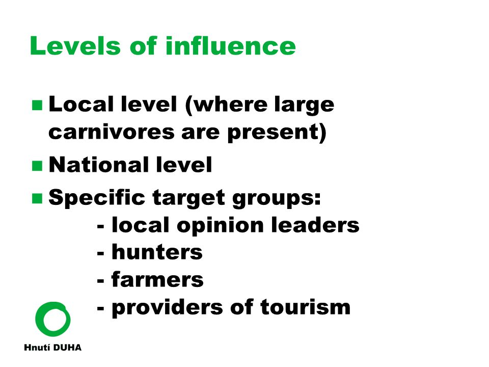 Levels of influence Local level (where large carnivores are present) ‏ National level Specific target groups: - local opinion leaders - hunters - farm