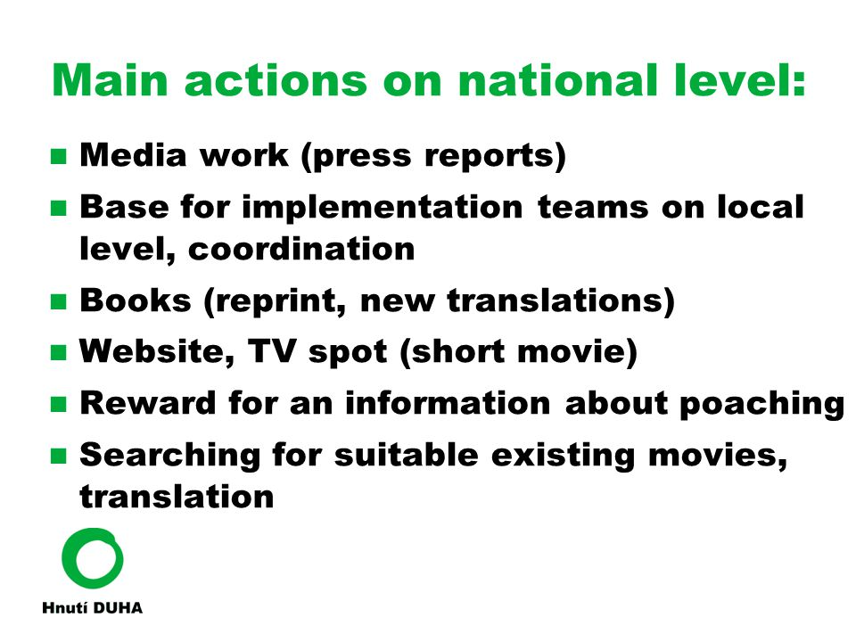 Main actions on national level: Media work (press reports) ‏ Base for implementation teams on local level, coordination Books (reprint, new translations) ‏ Website, TV spot (short movie) ‏ Reward for an information about poaching Searching for suitable existing movies, translation