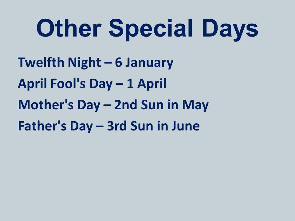 Other Special Days Twelfth Night – 6 January April Fool's Day – 1 April Mother's Day – 2nd Sun in May Father's Day – 3rd Sun in June